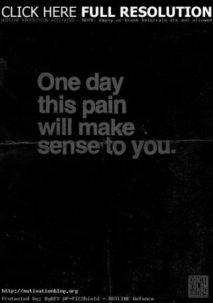 One day this pain will make sense to you
