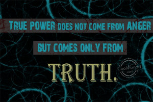 True power does not come from anger but comes only from truth.