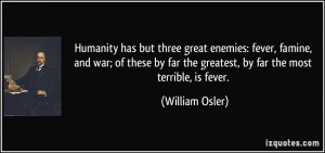 Humanity has but three great enemies: fever, famine, and war; of these ...