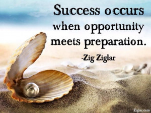 Success occurs when opportunity meets preparation. ~Zig Ziglar