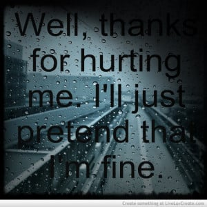 """... For Hurting Me. I'll Just Pretend That I'm Fine """" ~ Sad Quote"""