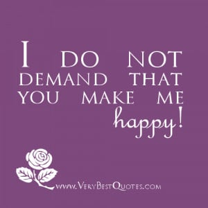 that you make me happy; my happiness does not lie in you. If you ...