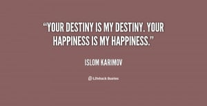 Your destiny is my destiny. Your happiness is my happiness.