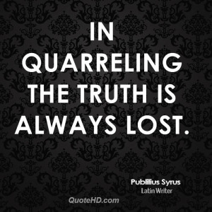 In quarreling the truth is always lost.