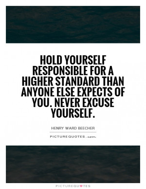 Hold yourself responsible for a higher standard than anybody expects ...