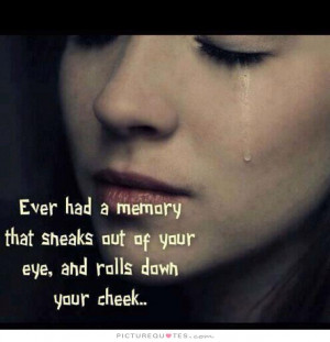 ... had a memory that sneaks out of your eye, and rolls down your cheek