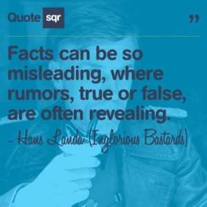 Facts can be so misleading, where rumors, true or false, are often ...