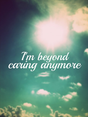 Dont Care Quotes Tumblr i dont care anymore quotes