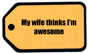 My wife thinks I'm awesome