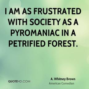 Whitney Brown - I am as frustrated with society as a pyromaniac in ...