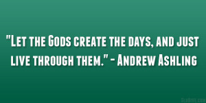 Let the Gods create the days, and just live through them ...
