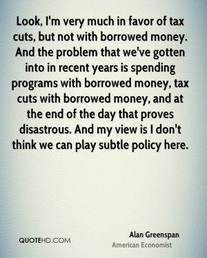 ... money, tax cuts with borrowed money, and at the end of the day that