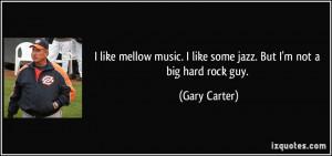 ... like some jazz. But I'm not a big hard rock guy. - Gary Carter