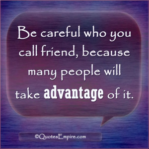 ... who you call friend, because many people will take advantage of it