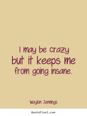 ... keeps me from going insane. Waylon Jennings popular inspirational