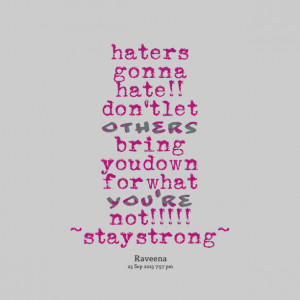 Quotes Picture: haters gonna hate!! don't let others bring you down ...