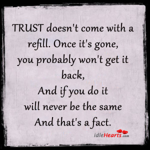 Home » Quotes » Trust Doesn't Come With A Refill. Once It's Gone ...