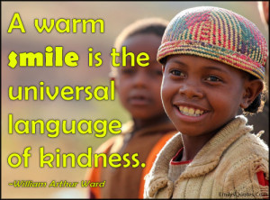 """warm smile is the universal language of kindness."""""""