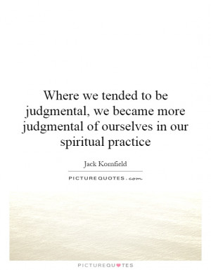 Where we tended to be judgmental, we became more judgmental of ...