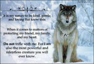 It Is My Nature To Be Kind, Gentle, And Loving But Know This..