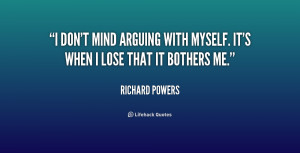 don't mind arguing with myself. It's when I lose that it bothers me ...