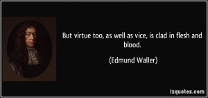 But virtue too, as well as vice, is clad in flesh and blood. - Edmund ...