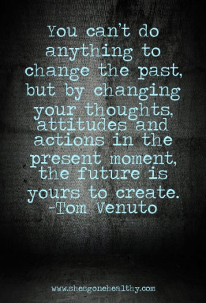 You can't do anything to change the past, but by changing your ...