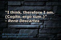 """think, therefore I am. (Cogito, ergo sum.)"""" - Rene Descartes # ..."""
