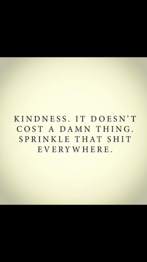 KINDNESS .It doesn't cost a damn thing. Sprinkle that shit everywhere.