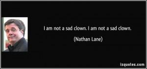 am not a sad clown. I am not a sad clown. - Nathan Lane