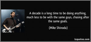 ... to be with the same guys, chasing after the same goals. - Mike Shinoda