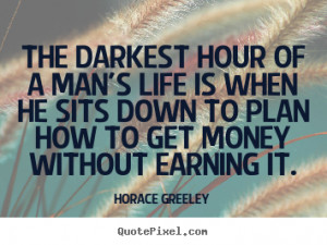 darkest hour of a man's life is when he sits down to plan how to get ...