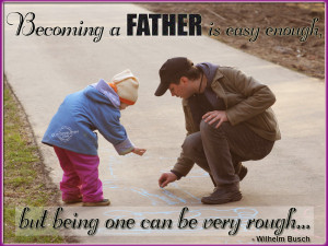 Becoming a father is easy enough, but being one can be very rough