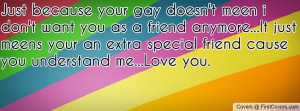 Just because your gay doesn't meen i don't want you as a friend ...