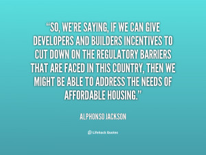So, we're saying, if we can give developers and builders incentives to ...