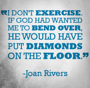 Funny quote about exercising from comedian Joan Rivers.