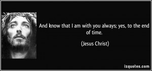 ... that I am with you always; yes, to the end of time. - Jesus Christ