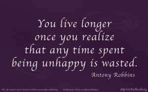 ... realize that any time spent being unhappy is wasted, Antony Robbins