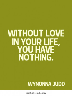 your life you have nothing wynonna judd more love quotes life quotes ...