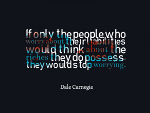 "... they do possess, they would stop worrying. "" – Dale Carnegie"