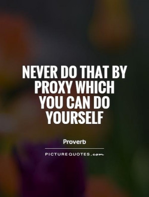 Never do that by proxy which you can do yourself Picture Quote #1