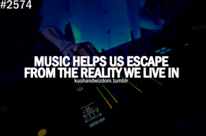 Music Helps Us Escape From The Reality We Live In.