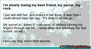 Death - I'm slowly losing my best friend, my savior, my rock.