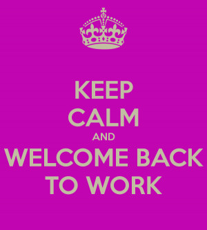 KEEP CALM AND WELCOME BACK TO WORK