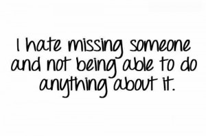 Hate Missing Someone And Not Being Able To Do Anything About It