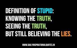 Definition of Stupid,Knowing The Truth,Seeing The Truth,But Still ...