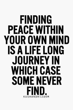 Finding peace within your own mind is a life long journey in which ...