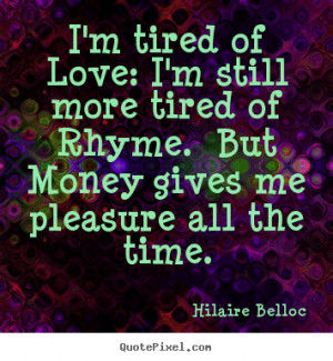Love sayings - I'm tired of love: i'm still more tired of rhyme. but ...