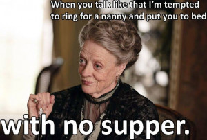 Lady Violet Grantham Quotes when you act like that   Violet Crawley ...