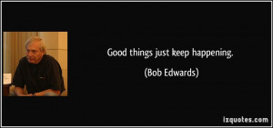 Good things just keep happening. - Bob Edwards
